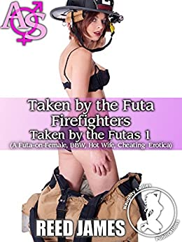 Taken by the Futa Firefighters (Taken by the Futas 1): (A Futa-on-Female, BBW, Hot Wife, Cheating  Erotica) by [James, Reed]