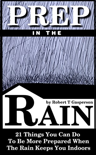 Prep in the Rain: 21 Things You Can Do to Be More Prepared When the Rain Keeps You Indoors by [Gasperson, Robert T]