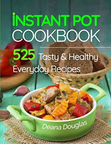 Instant Pot Pressure Cooker Cookbook: 525 Tasty & Healthy Everyday Recipes - Get More Energy and Become More Productive Enjoying Your Instant Pot