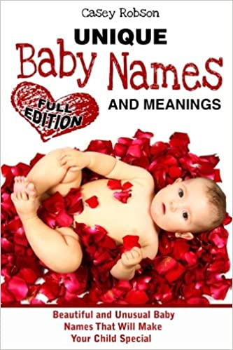 Unique Baby Names And Meanings Beautiful Unusual That Will Make Your Child Special Full Edition Casey Robson 9781539711544 Amazon