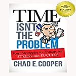 Time Isn't the Problem: Four Strategies to Transform Stress into Success | Chad E. Cooper