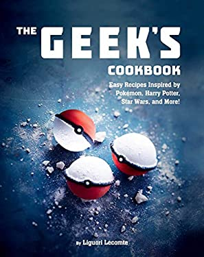 The Geek's Cookbook: Easy Recipes Inspired by Pokémon, Harry Potter, Star Wars, and More!