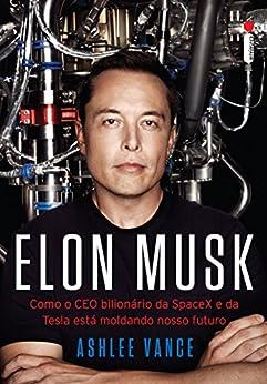 Elon Musk: Como o CEO bilionário da SpaceX e da Tesla está moldando o nosso futuro por [Vance, Ashlee]