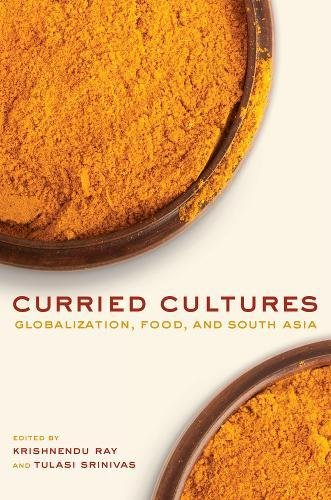 Read Online Curried Cultures: Globalization, Food, and South Asia (California Studies in Food and Culture) pdf