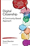 Digital Citizenship: A Community-Based Approach (Corwin Connected Educators Series)