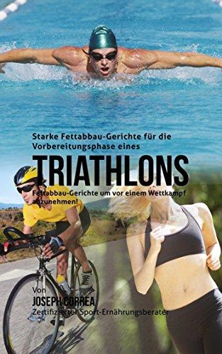 Starke Fettabbau-Gerichte für die Vorbereitungsphase eines Triathlons: Fettabbau-Gerichte um vor einem Wettkampf abzunehmen! (German Edition) (Triathlon Um)