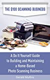 The $100 Scanning Business: A Do It Yourself Guide to Building and Maintaining a Home-Based Photo Scanning Business
