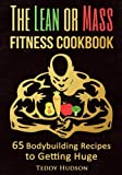 The Lean or Mass Fitness Cookbook: 65 Body Building Recipes to Getting Huge