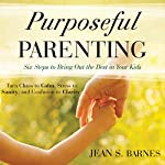 Purposeful Parenting: Six Steps to Bring Out the Best in Your Kids | Jean Barnes