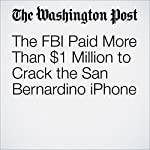 The FBI Paid More Than $1 Million to Crack the San Bernardino iPhone | Mark Berman,Matt Zapotosky