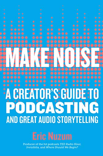 Book Cover: Make Noise: A Creator's Guide to Podcasting and Great Audio Storytelling