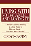 "Living with No Balance ...  and Loving It!: A Simple Guide to Thriving in a Real World of Life and Work... Even as a ""Road Warrior"""