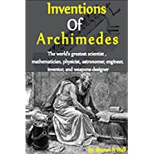 Inventions of Archimedes: The World's Greatest Scientist, Mathematician, Physicist, Astronomer, Engineer, Inventor And Weapon Designer