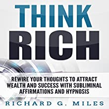Think Rich: Rewire Your Thoughts to Attract Wealth and Success with Subliminal Affirmations and Hypnosis Audiobook by Richard G. Miles Narrated by Infinity Productions