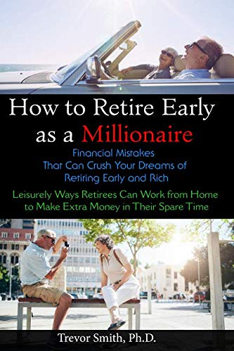 How to Retire Early as a Millionaire:: Financial Mistakes That Can Crush Your Dreams of Retiring Early and Rich. Leisurely Ways Retirees Can Work from Home to Make Extra Money in Their Spare Time.