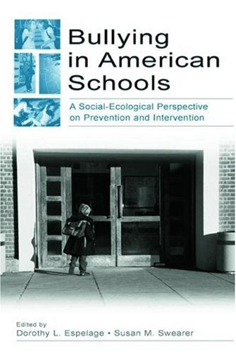 Bullying in American Schools: A Social-Ecological Perspective on Prevention and Intervention