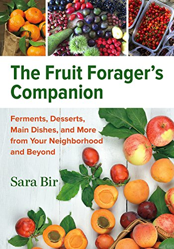 The Fruit Forager's Companion: Ferments, Desserts, Main Dishes, and More from Your Neighborhood and Beyond by Sara Bir