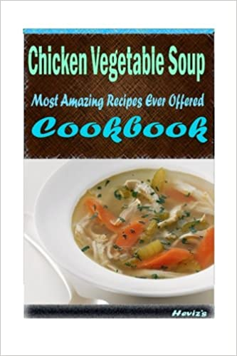 Chicken Vegetable Soup: 101 Delicious, Nutritious, Low Budget, Mouth watering Cookbook