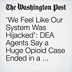 'We Feel Like Our System Was Hijacked': DEA Agents Say a Huge Opioid Case Ended in a Whimper   Lenny Bernstein,Scott Higham