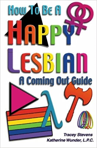 How To Be A Happy Lesbian A Coming Out Guide Tracey Stevens Katherine Wunder 9780971962804 Amazon Com Books