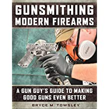 Gunsmithing Modern Firearms: A Gun Guy's Guide to Making Good Guns Even Better