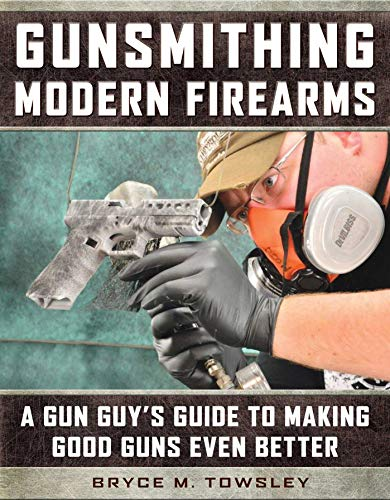 Gunsmithing Modern Firearms: A Gun Guy's Guide to Making Good Guns Even Better by [Towsley, Bryce M.]
