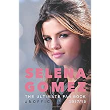 Selena Gomez: The Ultimate Unofficial Selena Gomez Fan Book 2017/18: Selena Gomez Quiz, Facts, Quotes and Photos