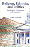Religion, Ethnicity and Politics : Ratifying the Constitution of Pennsylvania, Ireland, Owen S., 0271014334