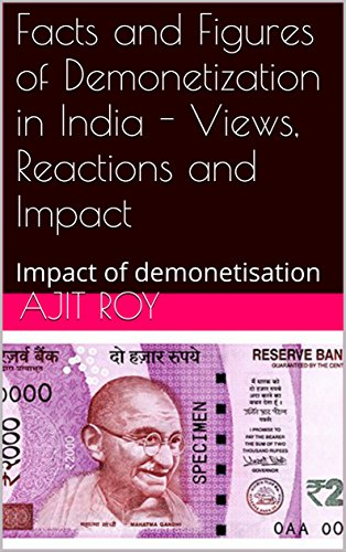 Facts and Figures of Demonetization in India - Views, Reactions and Impact: Impact of demonetisation (English Edition)