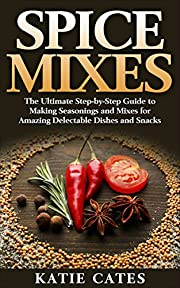 Spice Mixes: The Ultimate Spice Mixes Guide to Making Seasonings and Mixes for Amazing Delectable Dishes and Snacks (Spice mixes, Spice rubs, Seasonings, ... herbs, homemade spices, seasoning recipes)