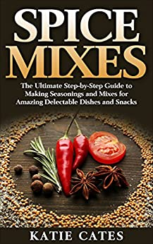 Spice Mixes: The Ultimate Spice Mixes Guide to Making Seasonings and Mixes for Amazing Delectable Dishes and Snacks (Spice mixes, Spice rubs, Seasonings, ... herbs, homemade spices, seasoning recipes) by [Cates, Katie]