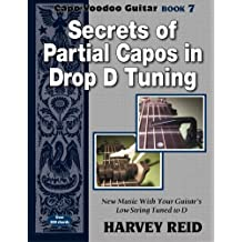 Secrets of Partial Capos In Drop D Tuning: New Music With Your Guitar's Low String Tuned To D (Capo Voodoo Guitar) (Volume 7)