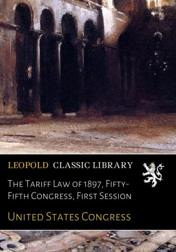The Tariff Law of 1897, Fifty-Fifth Congress, First Session pdf epub