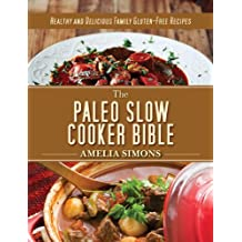 The Paleo Slow Cooker Bible: Healthy and Delicious Family Gluten-Free Recipes