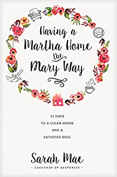 Having a Martha Home the Mary Way: 31 Days to a Clean House and a Satisfied Soul by [Mae, Sarah]