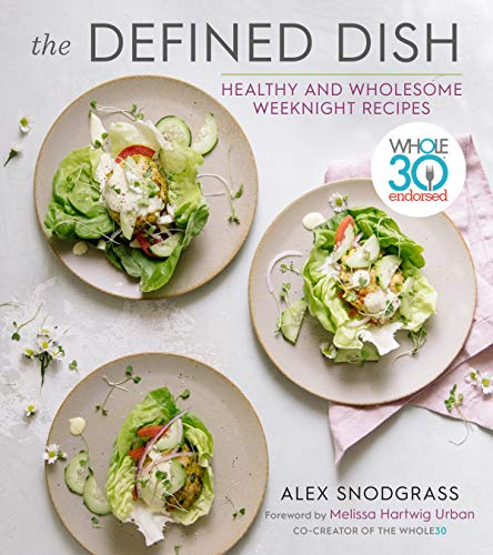 The Defined Dish Wholesome Weeknights: Whole30 Endorsed, 100 Real Food Recipes that Work for Everyday Life by Alex Snodgrass