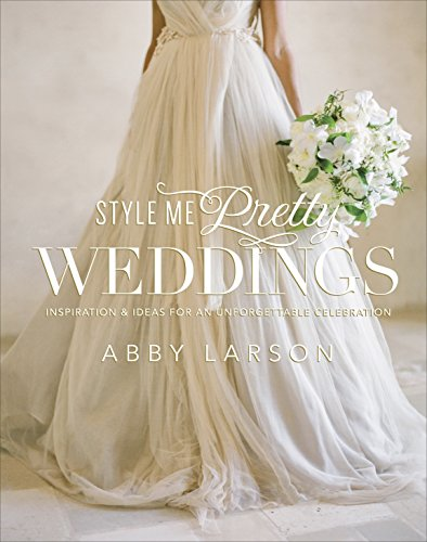 Style Me Pretty Weddings: Inspiration and Ideas for an Unforgettable Celebration -