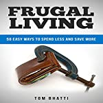 Frugal Living: 50 Easy Ways to Spend Less and Save More | Tom Bhatti