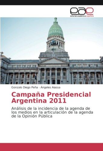 Campaña Presidencial Argentina 2011: Analisis de la incidencia de la agenda de los medios en la articulacion de la agenda de la Opinion Publica (Spanish Edition) [Gonzalo Diego Peña - Angeles Aiassa] (Tapa Blanda)