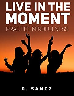 Live in the Moment: Practice Mindfulness ((Mental Toughness, Mindy, Mindset, Self Discipline, Navy SEAL, Extreme Ownership, Positive Thinking))