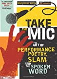 Take the Mic: The Art of Performance Poetry, Slam, and the Spoken Word (A Poetry Speaks Experience), Marc Kelly Smith, Joe Kraynak, 1402218990