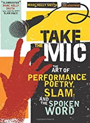 Take the Mic: The Art of Performance Poetry, Slam, and the Spoken Word (A Poetry Speaks Experience)