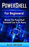 Read PowerShell: For Beginners! Master The PowerShell Command Line In 24 Hours (Python Programming, Javascript, Computer Programming, C++, SQL, Computer Hacking, Programming) Kindle Editon