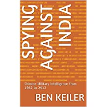 Spying Against India: Chinese Military Intelligence from 1962 to 2012 (China Secrets Book)