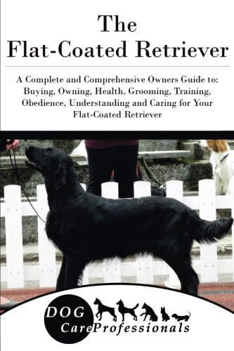 The Flat-Coated Retriever: A Complete and Comprehensive Owners Guide to: Buying, Owning, Health, Grooming, Training, Obedience, Understanding and ... to Caring for a Dog from a Puppy to Old - Coated Flat Retriever