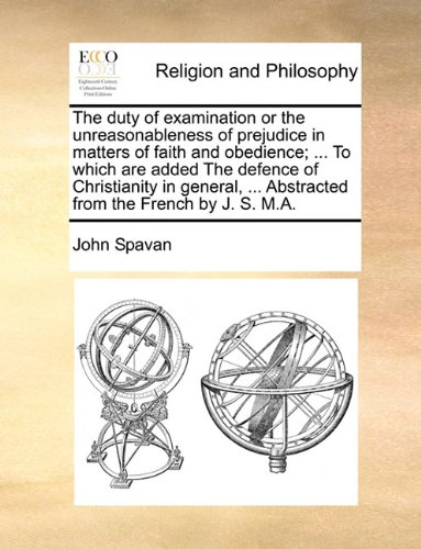Read Online The duty of examination or the unreasonableness of prejudice in matters of faith and obedience. To which are added The defence of Christianity in Abstracted from the French by J. S. M.A. pdf