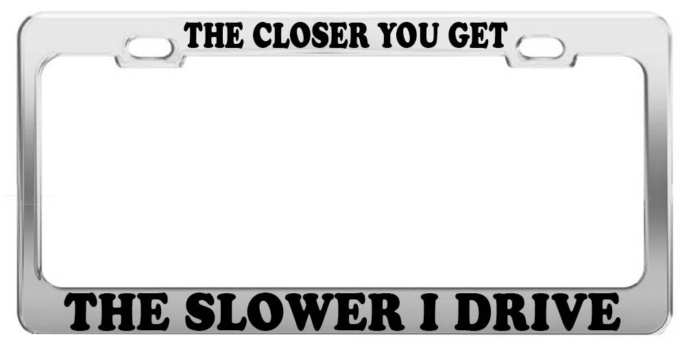 Amazon.com: THE CLOSER YOU GET THE SLOWER I DRIVE LICENSE PLATE ...