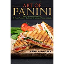 Art of Panini: Make Panini for Parties with 25 Panini Recipes – Delicious Variations with Lots of Health