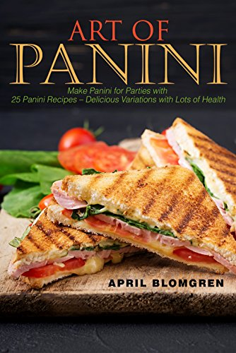 Art of Panini: Make Panini for Parties with 25 Panini Recipes – Delicious Variations with Lots of Health by April Blomgren