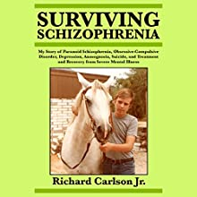 Surviving Schizophrenia: My Story of Paranoid Schizophrenia, Obsessive-Compulsive Disorder, Depression, Anosognosia, Suicide, and Treatment and Recovery from Severe Mental Illness Audiobook by Richard Carlson Jr. Narrated by Sasha White